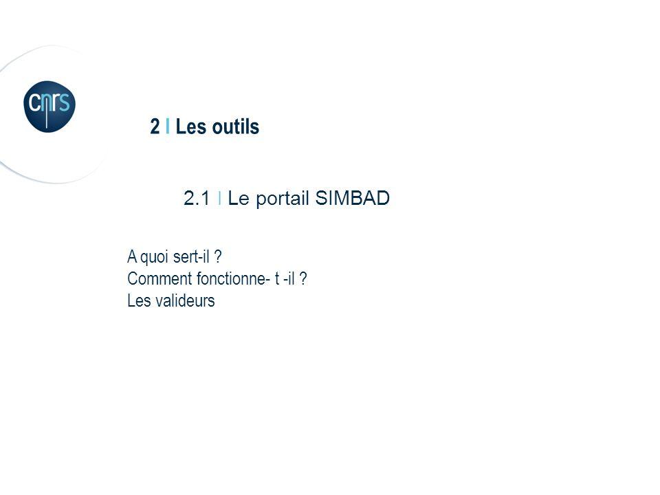2 I Les outils 2.1 I Le portail SIMBAD A quoi sert-il Comment fonctionne- t -il Les valideurs