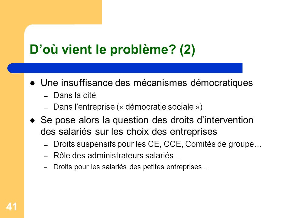41 Doù vient le problème? (2) Une insuffisance des mécanismes démocratiques – Dans la cité – Dans lentreprise (« démocratie sociale ») Se pose alors l