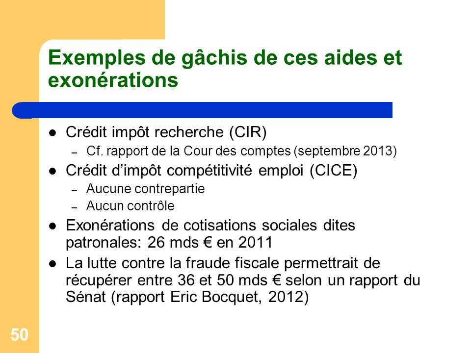 50 Exemples de gâchis de ces aides et exonérations Crédit impôt recherche (CIR) – Cf. rapport de la Cour des comptes (septembre 2013) Crédit dimpôt co