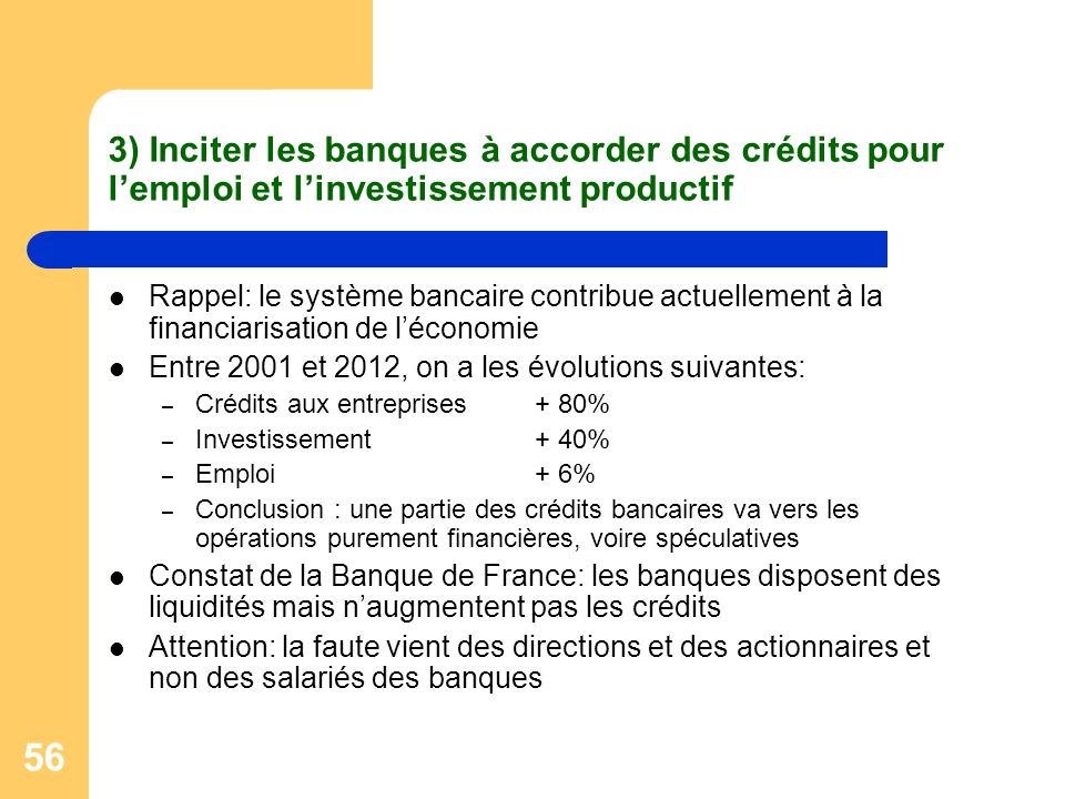 56 3) Inciter les banques à accorder des crédits pour lemploi et linvestissement productif Rappel: le système bancaire contribue actuellement à la financiarisation de léconomie Entre 2001 et 2012, on a les évolutions suivantes: – Crédits aux entreprises+ 80% – Investissement+ 40% – Emploi+ 6% – Conclusion : une partie des crédits bancaires va vers les opérations purement financières, voire spéculatives Constat de la Banque de France: les banques disposent des liquidités mais naugmentent pas les crédits Attention: la faute vient des directions et des actionnaires et non des salariés des banques