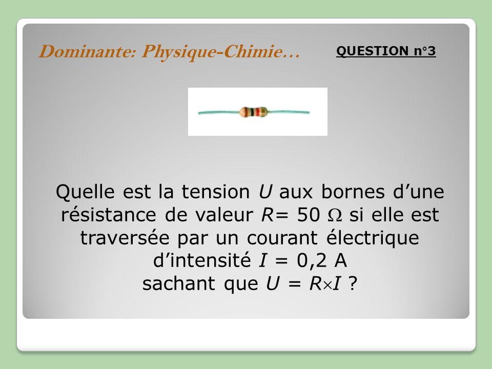 Dominante: Physique-Chimie… QUESTION n°3 Quelle est la tension U aux bornes dune résistance de valeur R= 50 si elle est traversée par un courant électrique dintensité I = 0,2 A sachant que U = RI