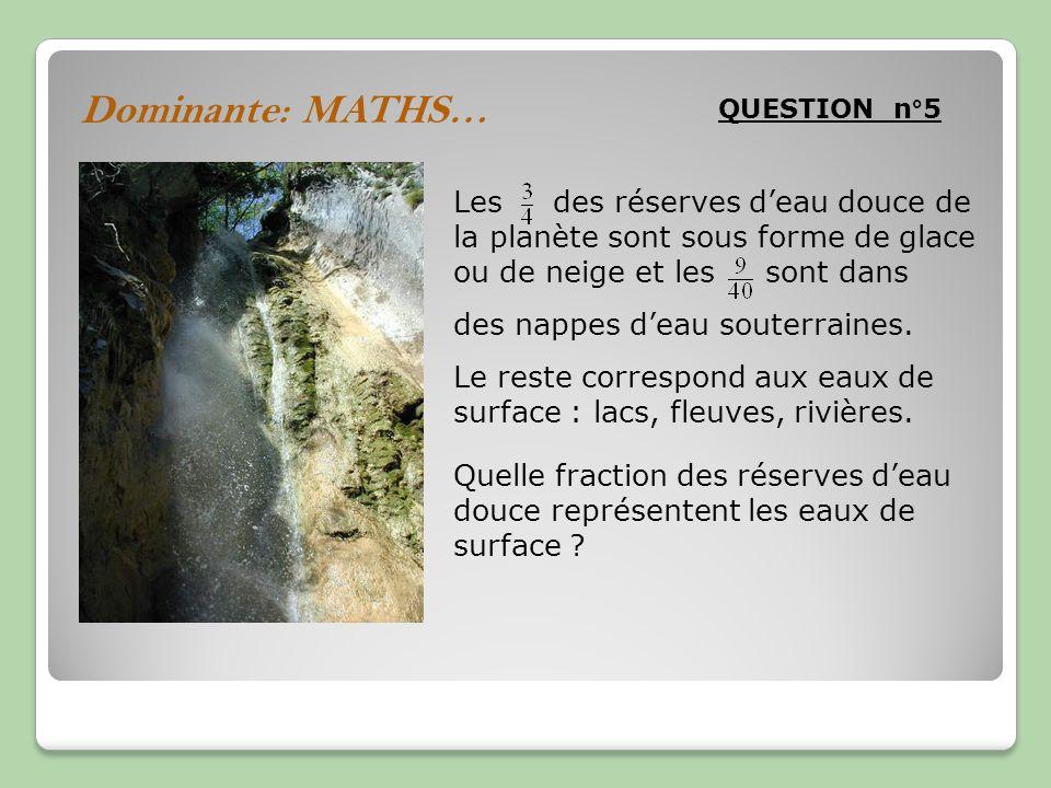 Dominante: MATHS… QUESTION n°5 Les des réserves deau douce de la planète sont sous forme de glace ou de neige et les sont dans des nappes deau souterraines.