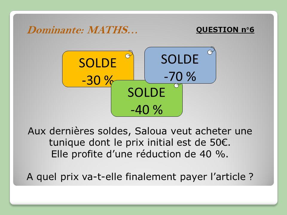 QUESTION n°6 Dominante: MATHS… SOLDE -30 % SOLDE -40 % SOLDE -70 % Aux dernières soldes, Saloua veut acheter une tunique dont le prix initial est de 5