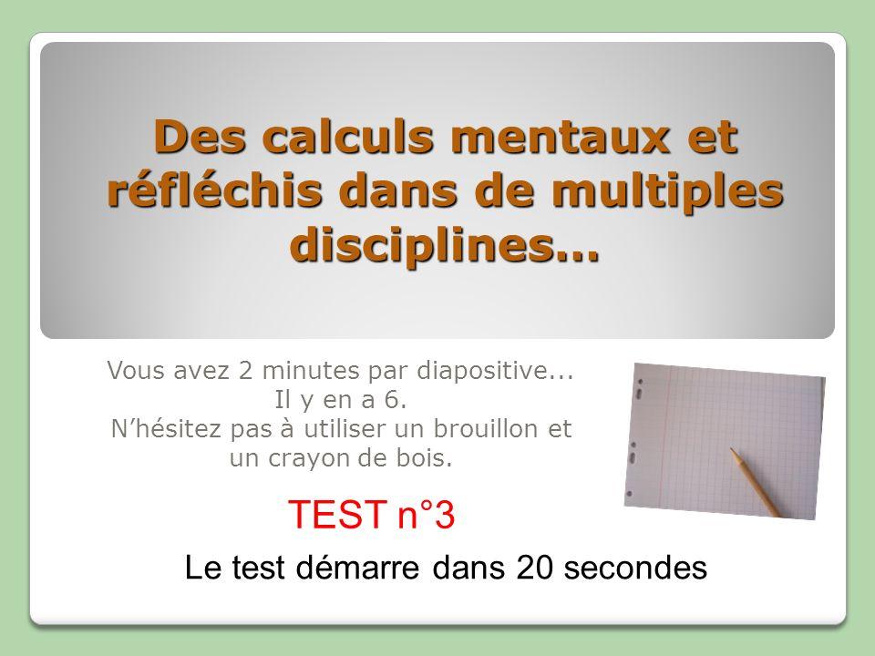 Des calculs mentaux et réfléchis dans de multiples disciplines… Vous avez 2 minutes par diapositive... Il y en a 6. Nhésitez pas à utiliser un brouill