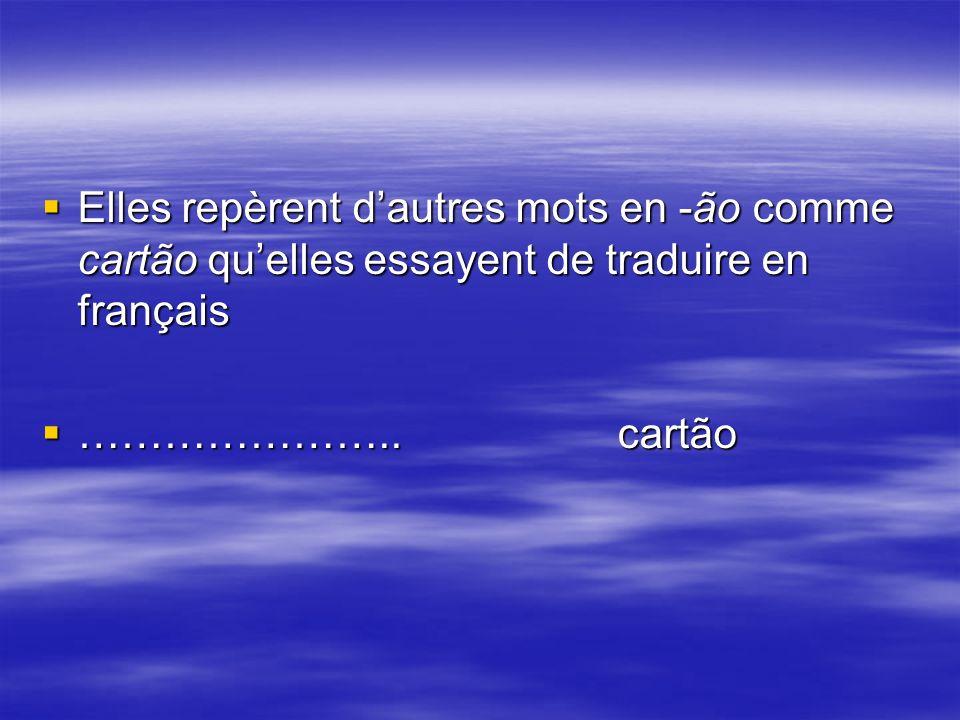Elles repèrent dautres mots en -ão comme cartão quelles essayent de traduire en français Elles repèrent dautres mots en -ão comme cartão quelles essayent de traduire en français …………………..cartão …………………..cartão