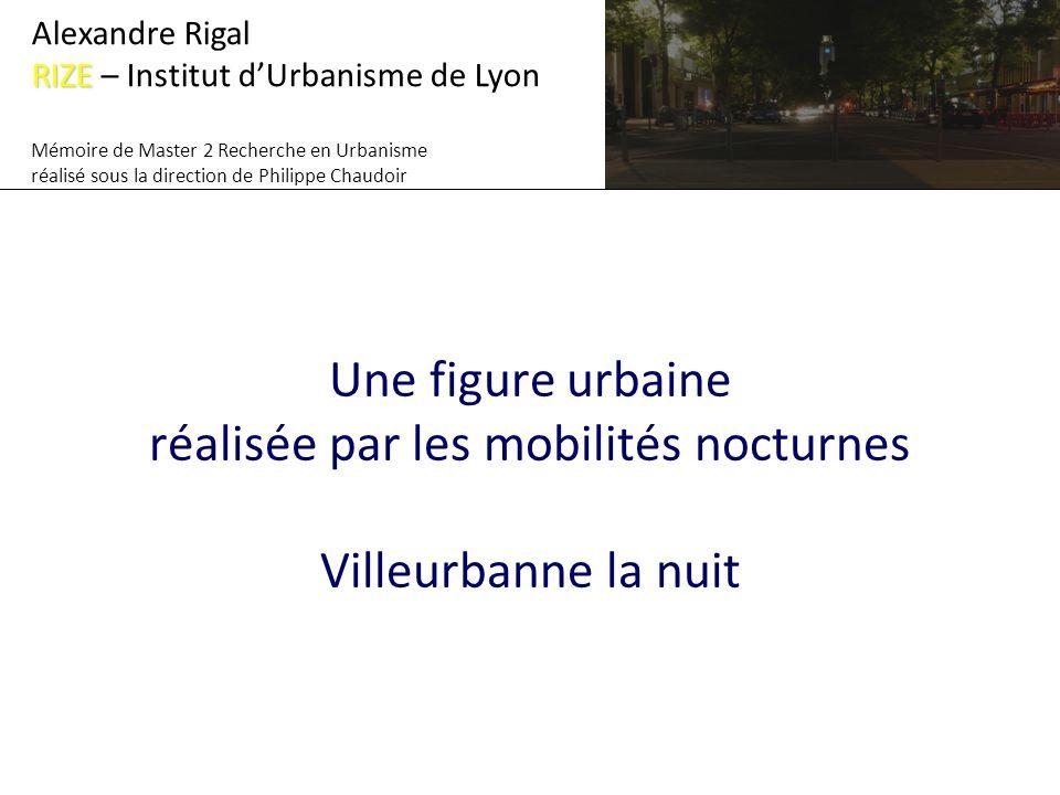 Une figure urbaine réalisée par les mobilités nocturnes Villeurbanne la nuit Alexandre Rigal RIZE RIZE – Institut dUrbanisme de Lyon Mémoire de Master