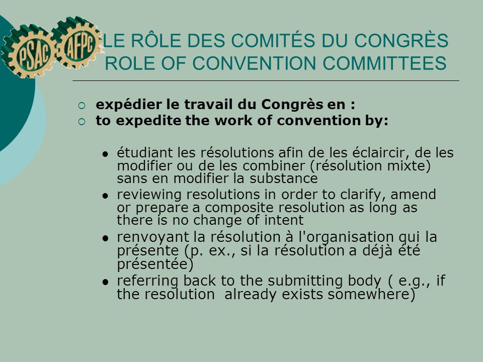 LE RÔLE DES COMITÉS DU CONGRÈS ROLE OF CONVENTION COMMITTEES expédier le travail du Congrès en : to expedite the work of convention by: étudiant les résolutions afin de les éclaircir, de les modifier ou de les combiner (résolution mixte) sans en modifier la substance reviewing resolutions in order to clarify, amend or prepare a composite resolution as long as there is no change of intent renvoyant la résolution à l organisation qui la présente (p.