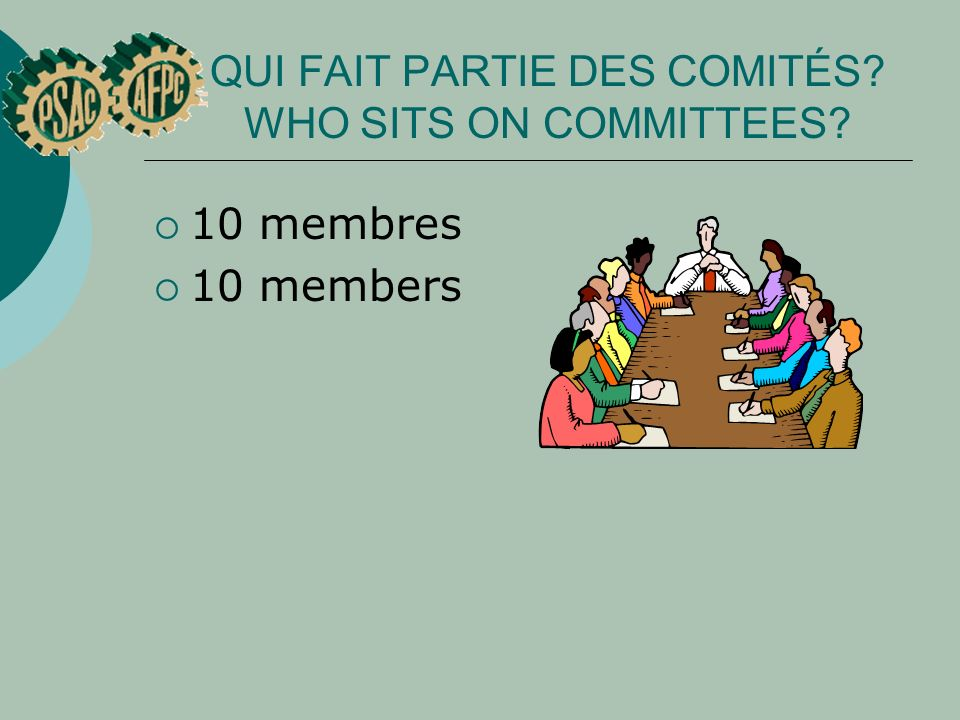 QUI FAIT PARTIE DES COMITÉS? WHO SITS ON COMMITTEES? 10 membres 10 members