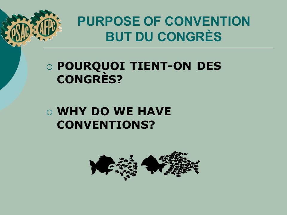PURPOSE OF CONVENTION BUT DU CONGRÈS POURQUOI TIENT ON DES CONGRÈS WHY DO WE HAVE CONVENTIONS