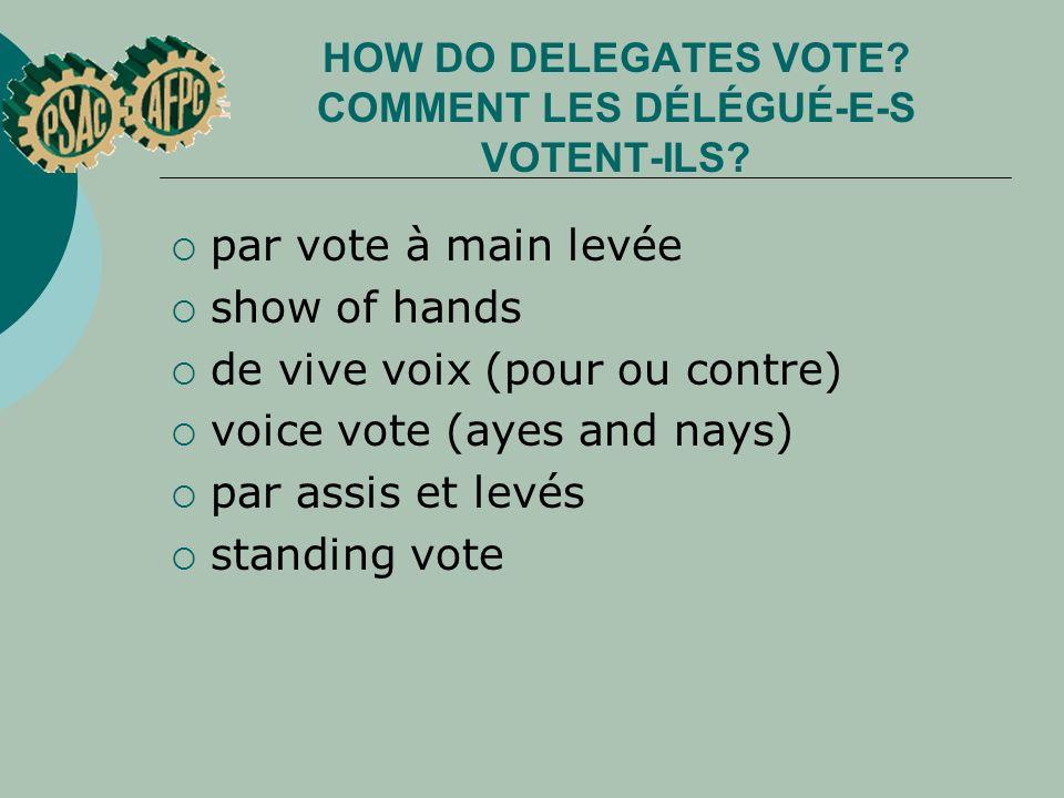 HOW DO DELEGATES VOTE? COMMENT LES DÉLÉGUÉ E S VOTENT ILS? par vote à main levée show of hands de vive voix (pour ou contre) voice vote (ayes and nays