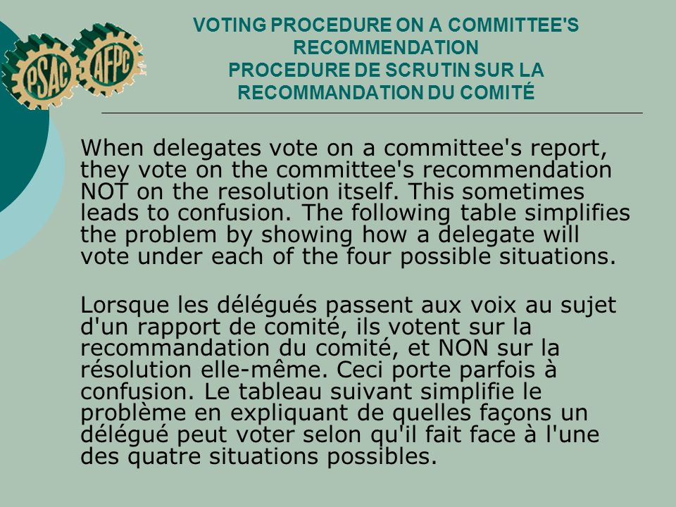VOTING PROCEDURE ON A COMMITTEE S RECOMMENDATION PROCEDURE DE SCRUTIN SUR LA RECOMMANDATION DU COMITÉ When delegates vote on a committee s report, they vote on the committee s recommendation NOT on the resolution itself.