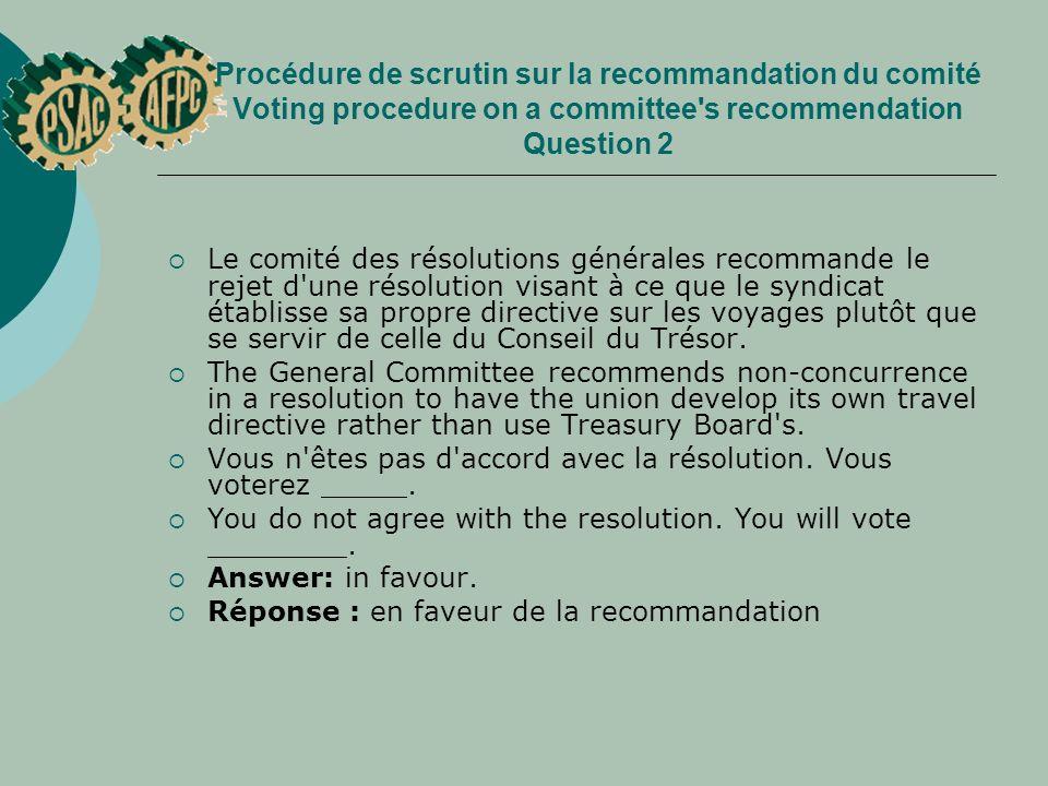 Procédure de scrutin sur la recommandation du comité Voting procedure on a committee s recommendation Question 2 Le comité des résolutions générales recommande le rejet d une résolution visant à ce que le syndicat établisse sa propre directive sur les voyages plutôt que se servir de celle du Conseil du Trésor.