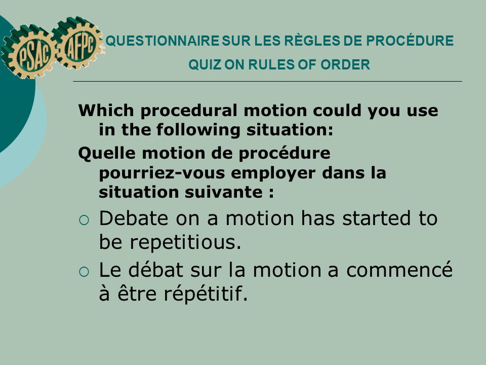 QUESTIONNAIRE SUR LES RÈGLES DE PROCÉDURE QUIZ ON RULES OF ORDER Which procedural motion could you use in the following situation: Quelle motion de procédure pourriez vous employer dans la situation suivante : Debate on a motion has started to be repetitious.