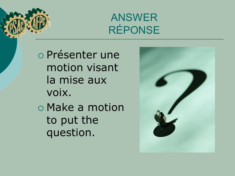 ANSWER RÉPONSE Présenter une motion visant la mise aux voix. Make a motion to put the question.