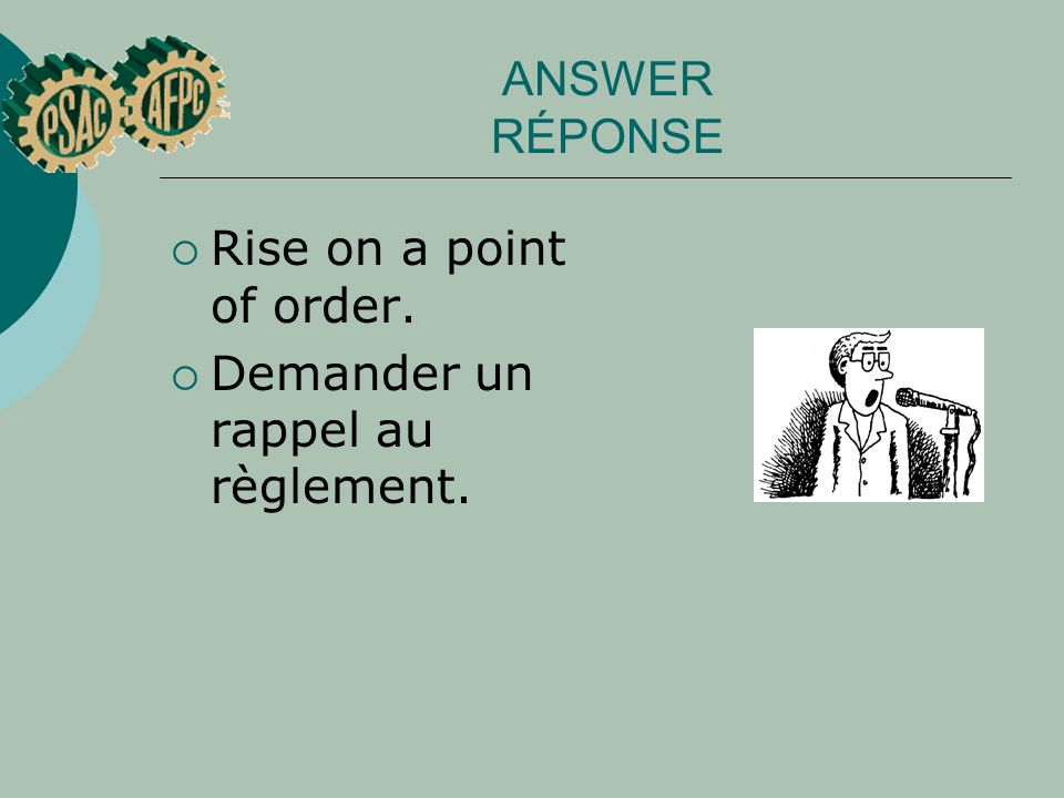 ANSWER RÉPONSE Rise on a point of order. Demander un rappel au règlement.