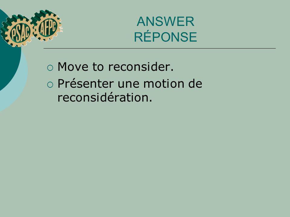 ANSWER RÉPONSE Move to reconsider. Présenter une motion de reconsidération.