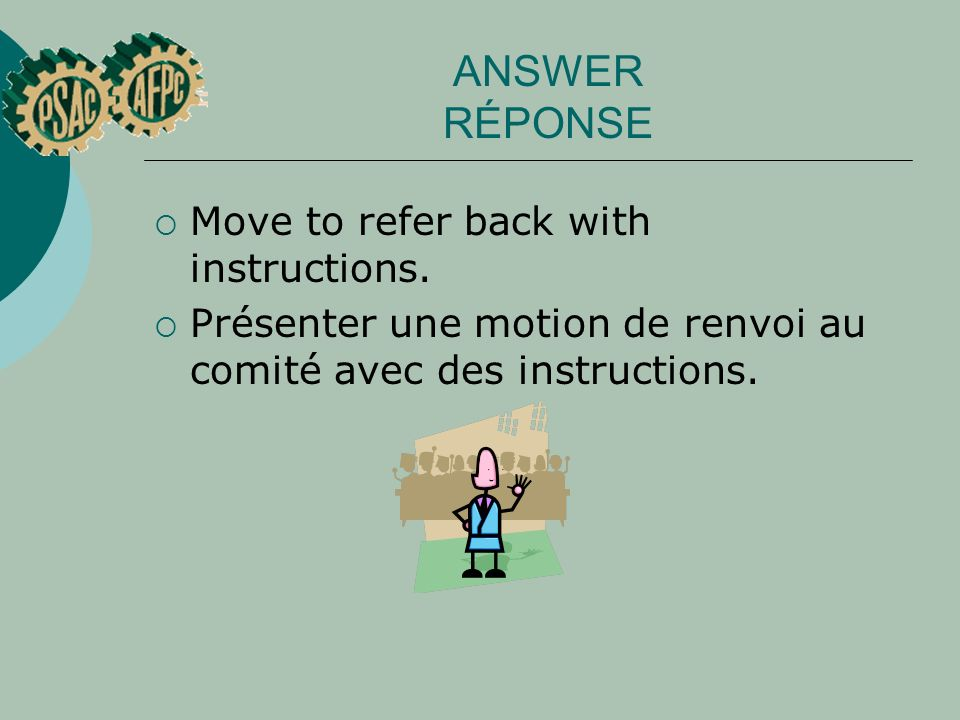 ANSWER RÉPONSE Move to refer back with instructions. Présenter une motion de renvoi au comité avec des instructions.