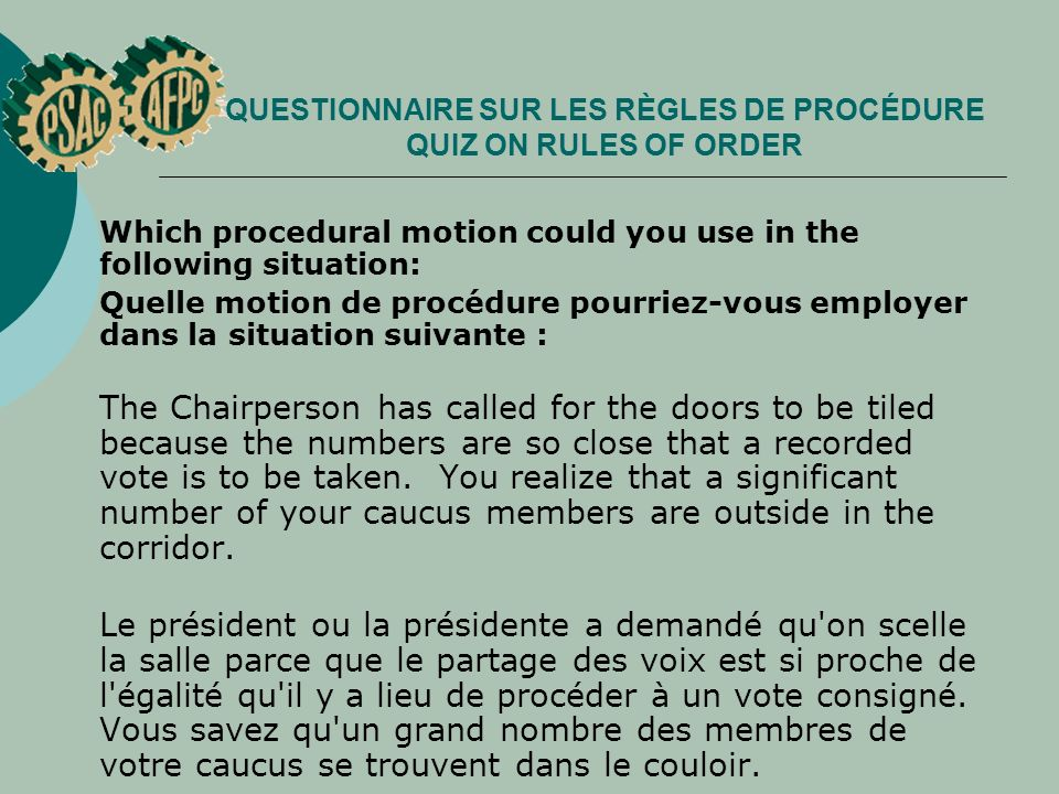 QUESTIONNAIRE SUR LES RÈGLES DE PROCÉDURE QUIZ ON RULES OF ORDER Which procedural motion could you use in the following situation: Quelle motion de procédure pourriez vous employer dans la situation suivante : The Chairperson has called for the doors to be tiled because the numbers are so close that a recorded vote is to be taken.