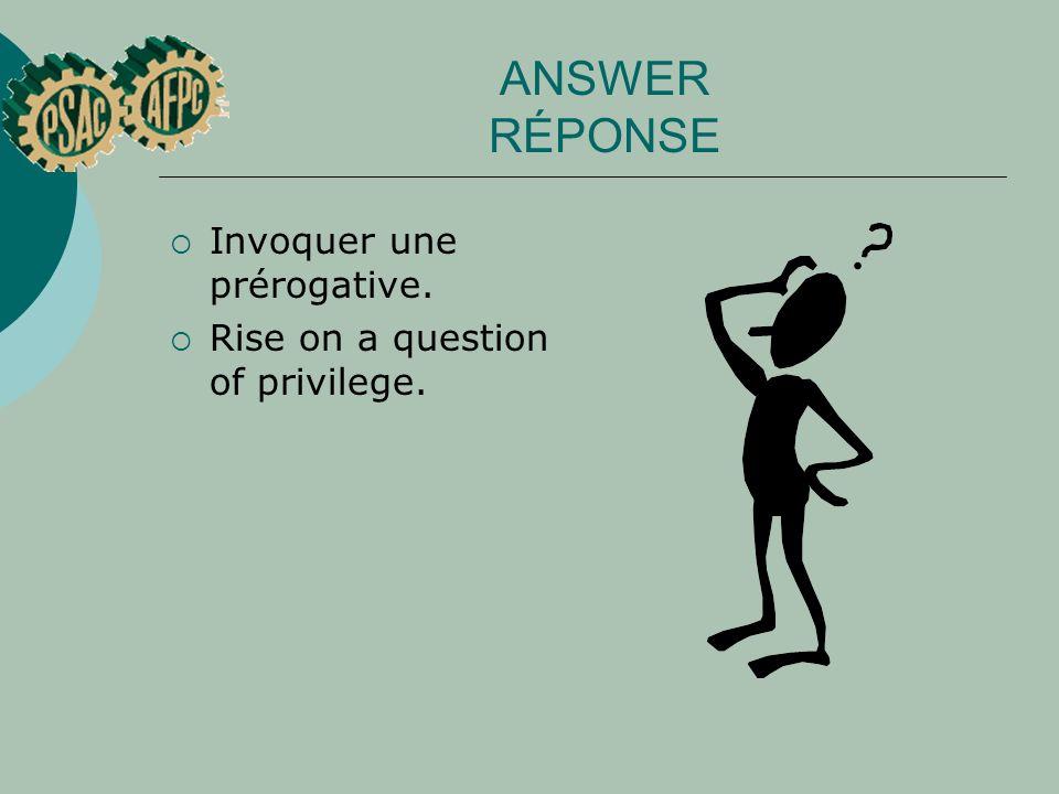 ANSWER RÉPONSE Invoquer une prérogative. Rise on a question of privilege.