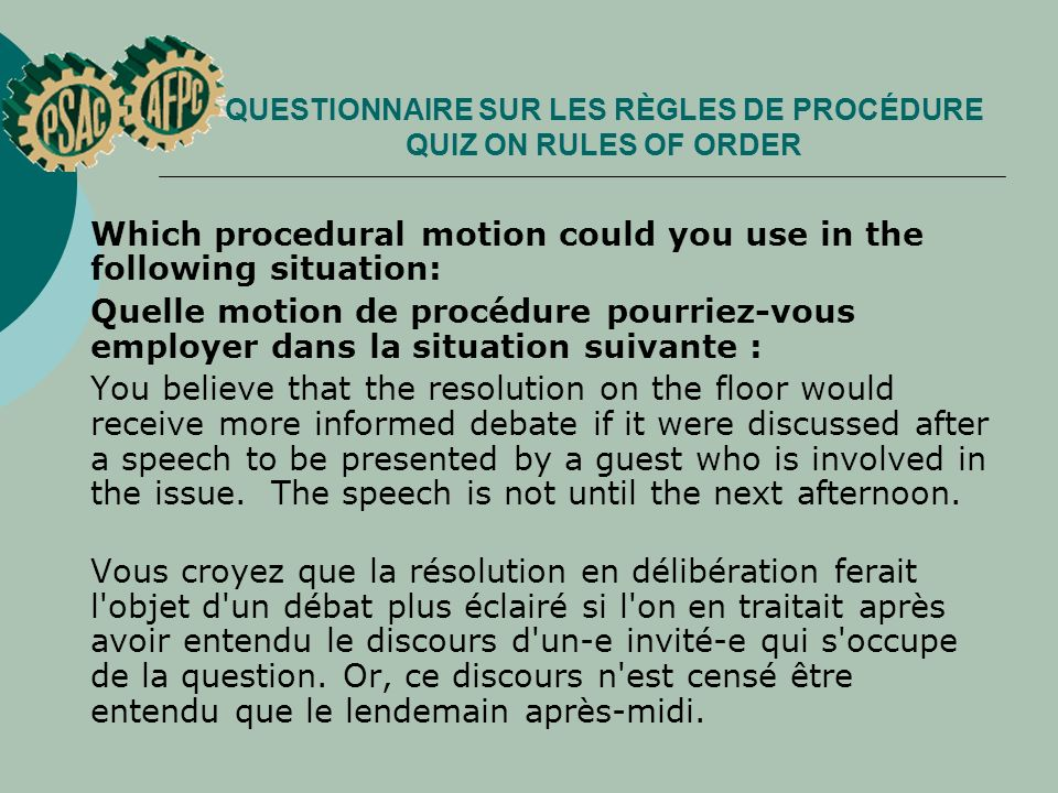 QUESTIONNAIRE SUR LES RÈGLES DE PROCÉDURE QUIZ ON RULES OF ORDER Which procedural motion could you use in the following situation: Quelle motion de procédure pourriez vous employer dans la situation suivante : You believe that the resolution on the floor would receive more informed debate if it were discussed after a speech to be presented by a guest who is involved in the issue.