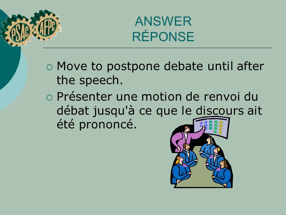 ANSWER RÉPONSE Move to postpone debate until after the speech. Présenter une motion de renvoi du débat jusqu'à ce que le discours ait été prononcé.