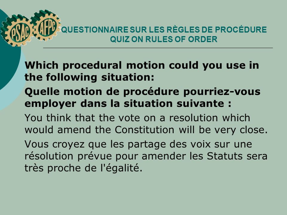 QUESTIONNAIRE SUR LES RÈGLES DE PROCÉDURE QUIZ ON RULES OF ORDER Which procedural motion could you use in the following situation: Quelle motion de procédure pourriez vous employer dans la situation suivante : You think that the vote on a resolution which would amend the Constitution will be very close.