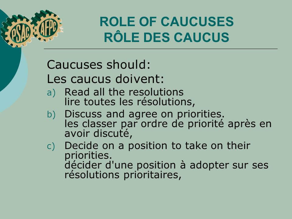 ROLE OF CAUCUSES RÔLE DES CAUCUS Caucuses should: Les caucus doivent: a) Read all the resolutions lire toutes les résolutions, b) Discuss and agree on priorities.