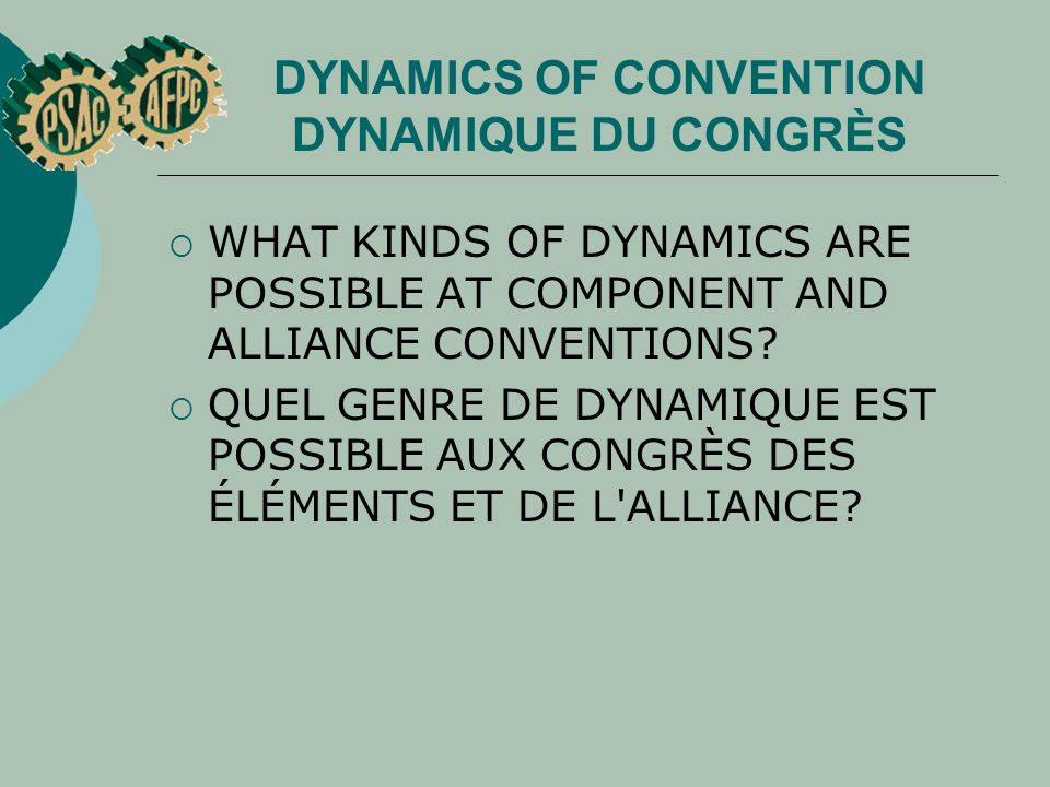 DYNAMICS OF CONVENTION DYNAMIQUE DU CONGRÈS WHAT KINDS OF DYNAMICS ARE POSSIBLE AT COMPONENT AND ALLIANCE CONVENTIONS.