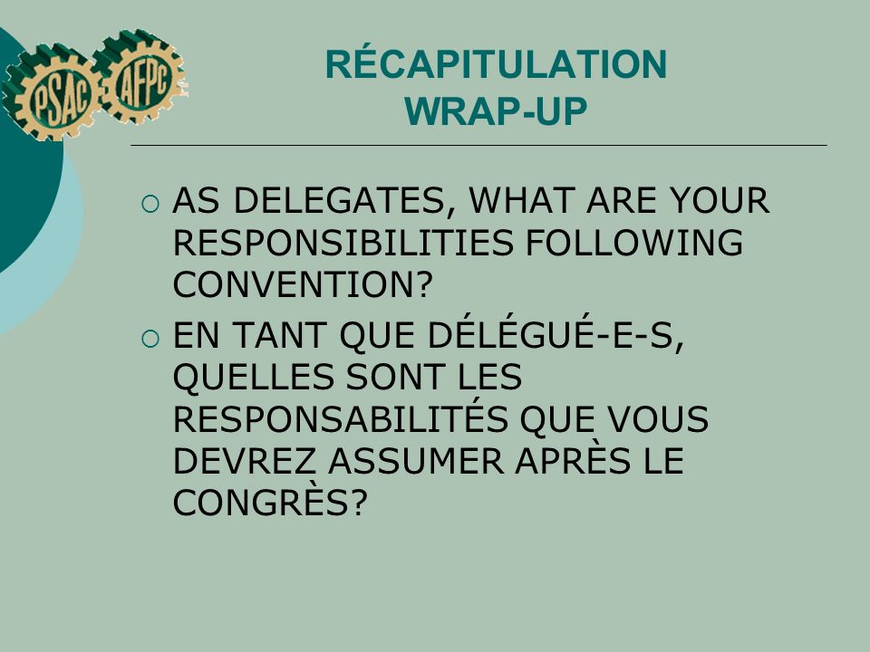 RÉCAPITULATION WRAP-UP AS DELEGATES, WHAT ARE YOUR RESPONSIBILITIES FOLLOWING CONVENTION? EN TANT QUE DÉLÉGUÉ E S, QUELLES SONT LES RESPONSABILITÉS QU