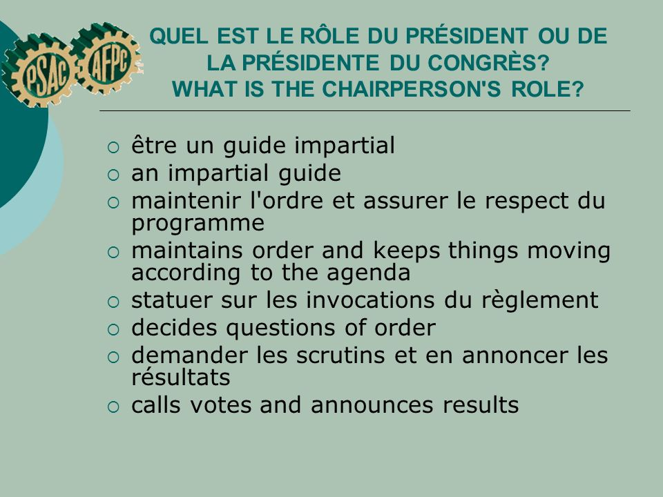 QUEL EST LE RÔLE DU PRÉSIDENT OU DE LA PRÉSIDENTE DU CONGRÈS? WHAT IS THE CHAIRPERSON'S ROLE? être un guide impartial an impartial guide maintenir l'o
