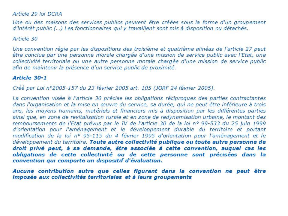 Article 29 loi DCRA Une ou des maisons des services publics peuvent être créées sous la forme d un groupement d intérêt public (…) Les fonctionnaires qui y travaillent sont mis à disposition ou détachés.