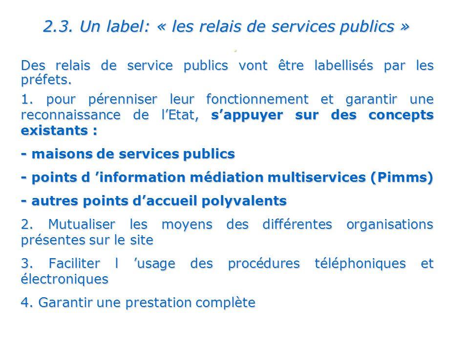 . 2.3. Un label: « les relais de services publics » Des relais de service publics vont être labellisés par les préfets. 1. pour pérenniser leur foncti