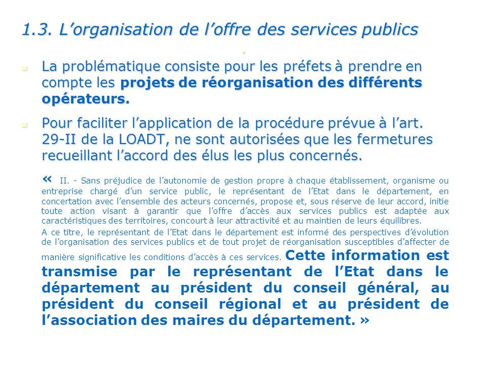 . 1.3. Lorganisation de loffre des services publics La problématique consiste pour les préfets à prendre en compte les projets de réorganisation des d