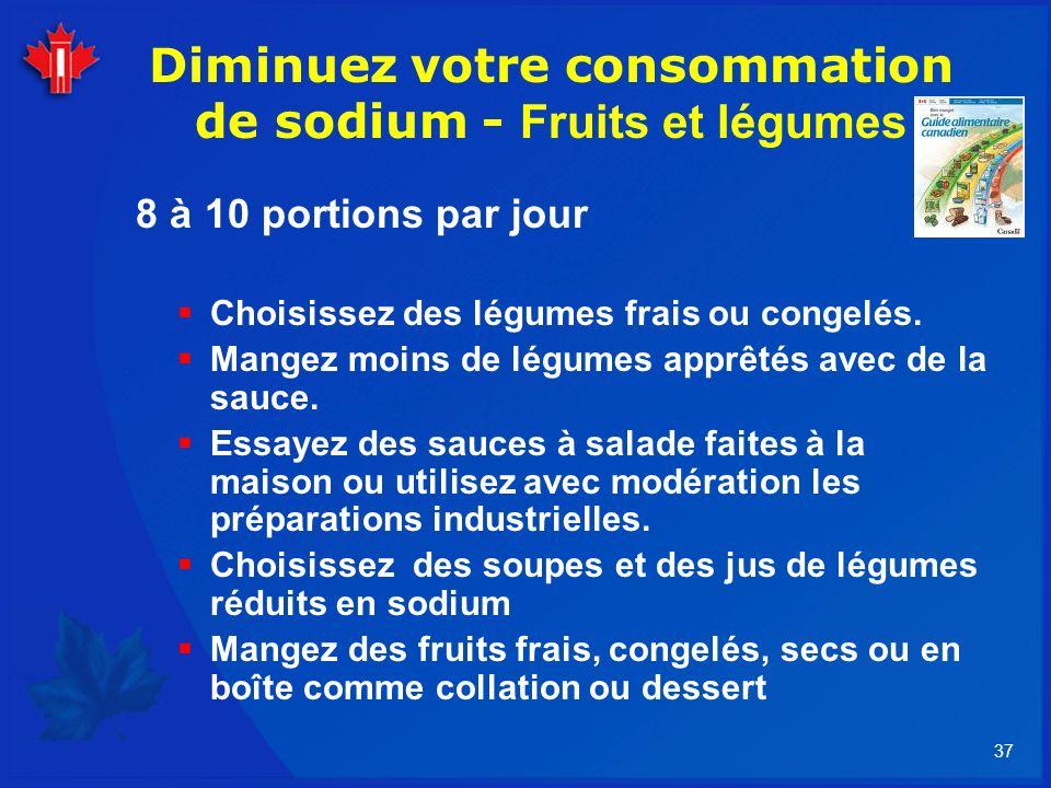 37 Diminuez votre consommation de sodium - Fruits et légumes 8 à 10 portions par jour Choisissez des légumes frais ou congelés. Mangez moins de légume