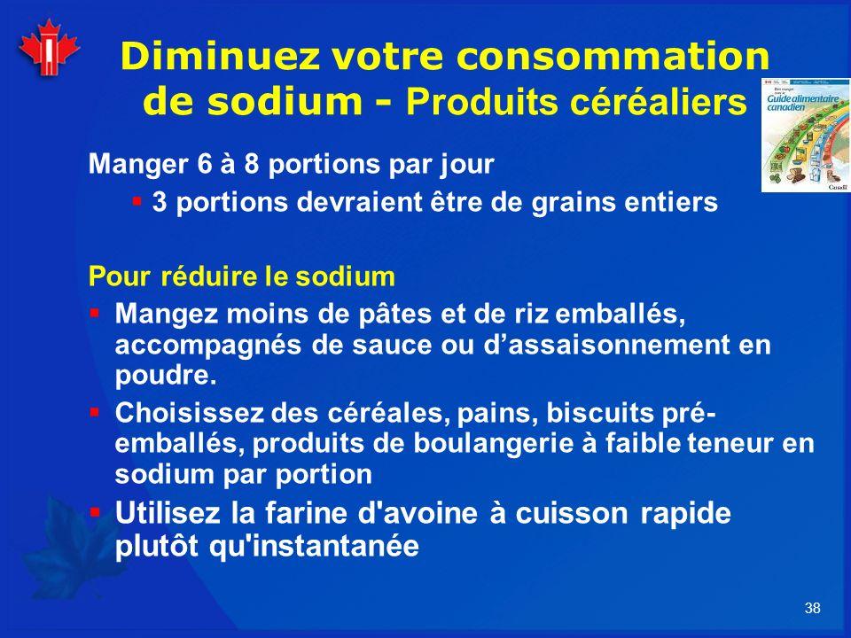 38 Diminuez votre consommation de sodium - Produits céréaliers Manger 6 à 8 portions par jour 3 portions devraient être de grains entiers Pour réduire