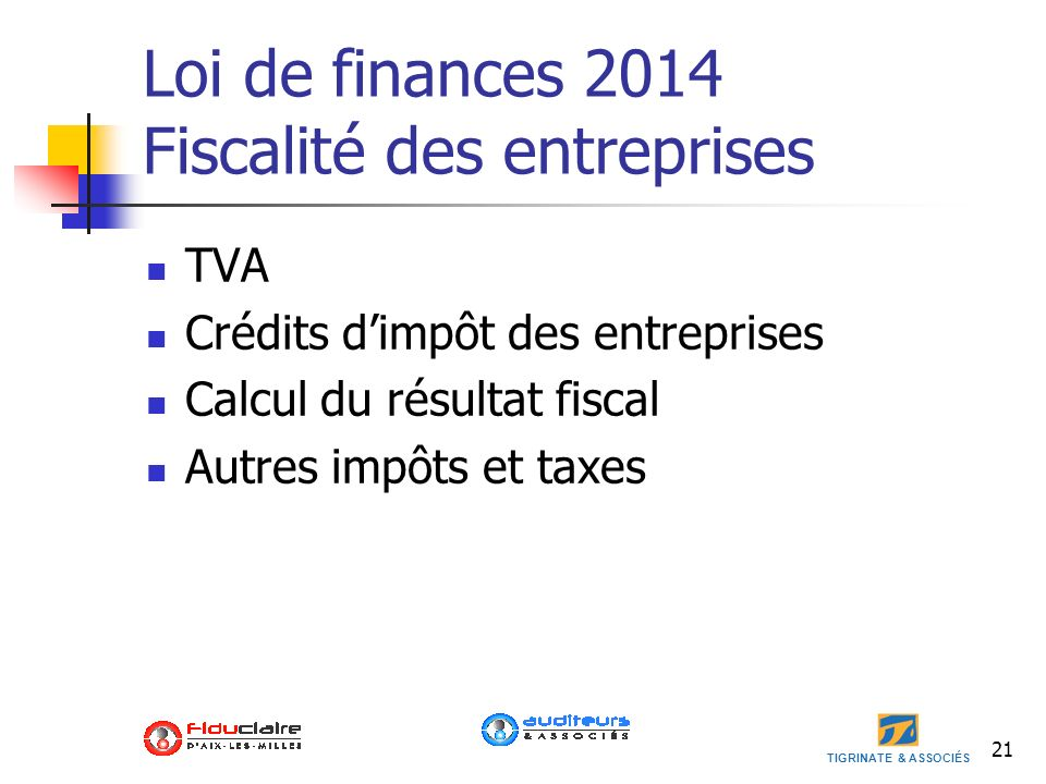 TIGRINATE & ASSOCIÉS 21 Loi de finances 2014 Fiscalité des entreprises TVA Crédits dimpôt des entreprises Calcul du résultat fiscal Autres impôts et t