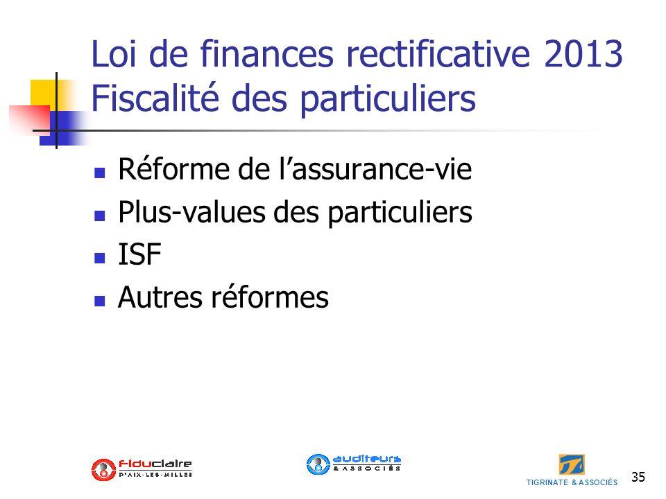 TIGRINATE & ASSOCIÉS 35 Loi de finances rectificative 2013 Fiscalité des particuliers Réforme de lassurance-vie Plus-values des particuliers ISF Autre