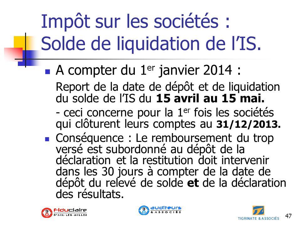 TIGRINATE & ASSOCIÉS Impôt sur les sociétés : Solde de liquidation de lIS. A compter du 1 er janvier 2014 : Report de la date de dépôt et de liquidati