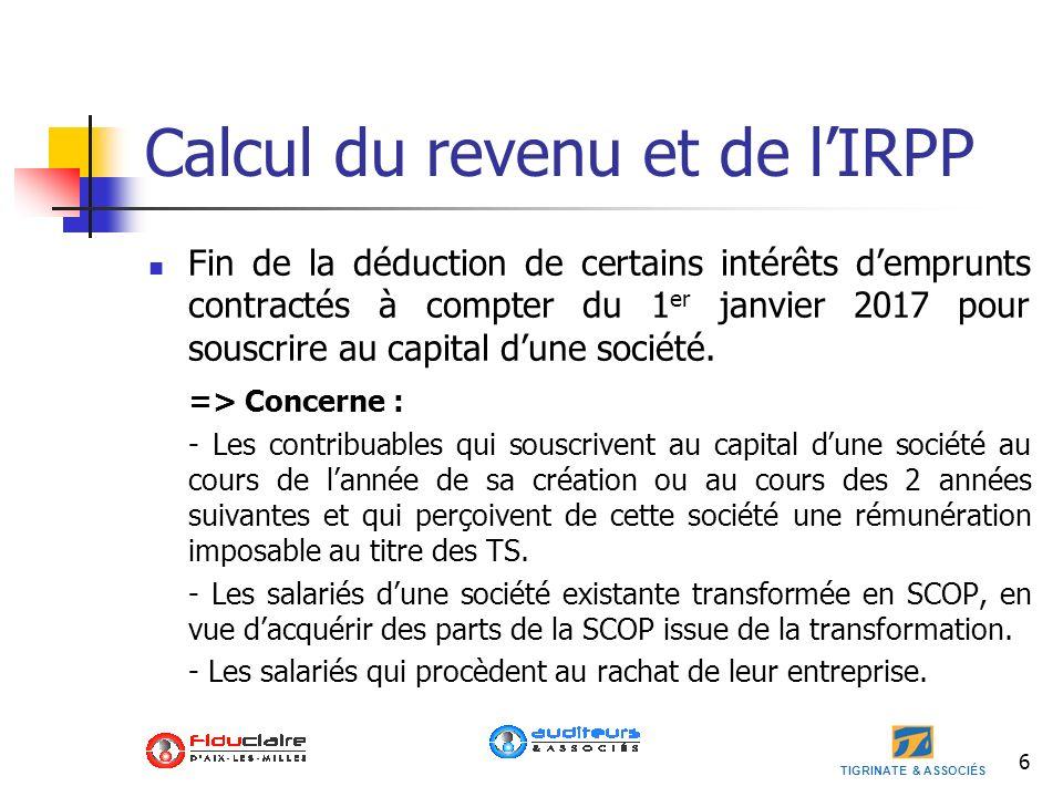 TIGRINATE & ASSOCIÉS 6 Calcul du revenu et de lIRPP Fin de la déduction de certains intérêts demprunts contractés à compter du 1 er janvier 2017 pour