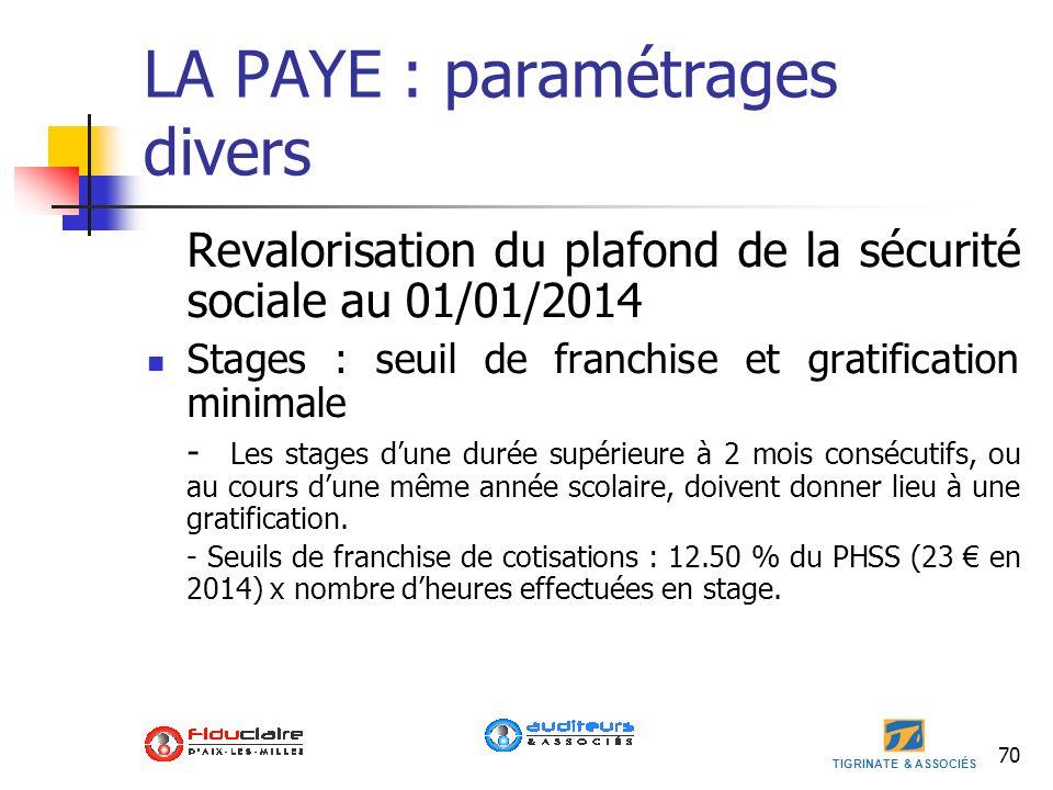 TIGRINATE & ASSOCIÉS LA PAYE : paramétrages divers Revalorisation du plafond de la sécurité sociale au 01/01/2014 Stages : seuil de franchise et grati