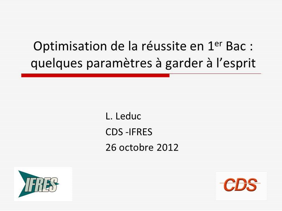 Optimisation de la réussite en 1 er Bac : quelques paramètres à garder à lesprit L. Leduc CDS -IFRES 26 octobre 2012