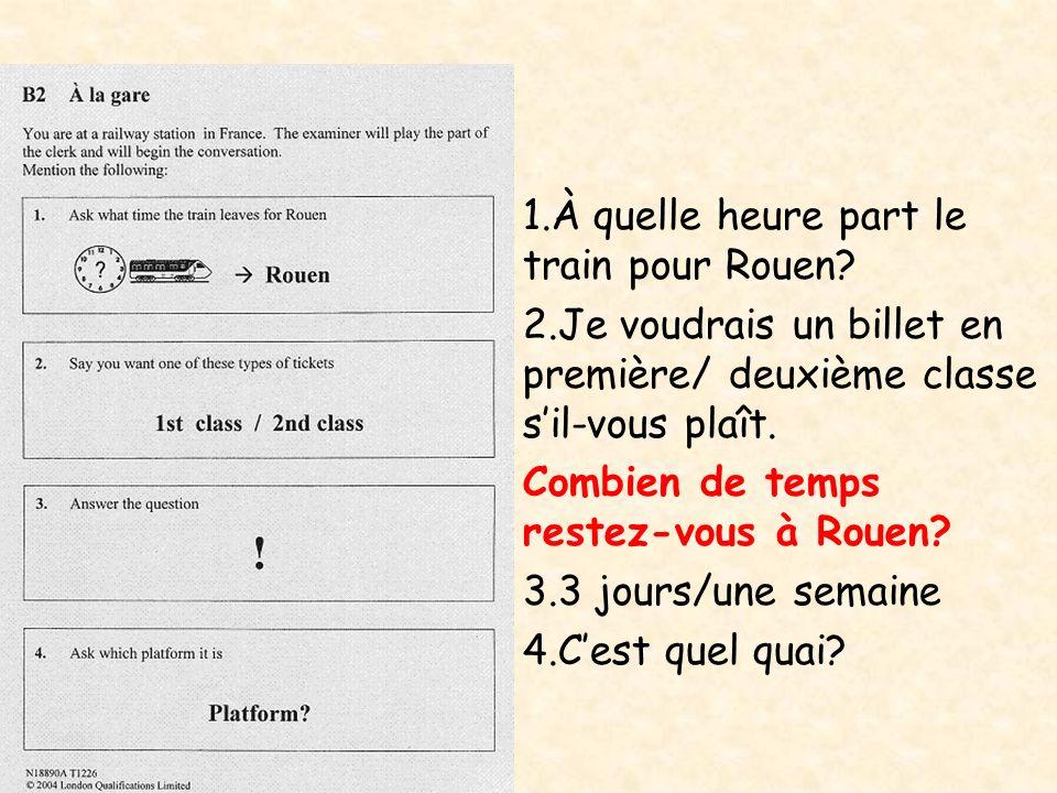 1.À quelle heure part le train pour Rouen? 2.Je voudrais un billet en première/ deuxième classe sil-vous plaît. Combien de temps restez-vous à Rouen?