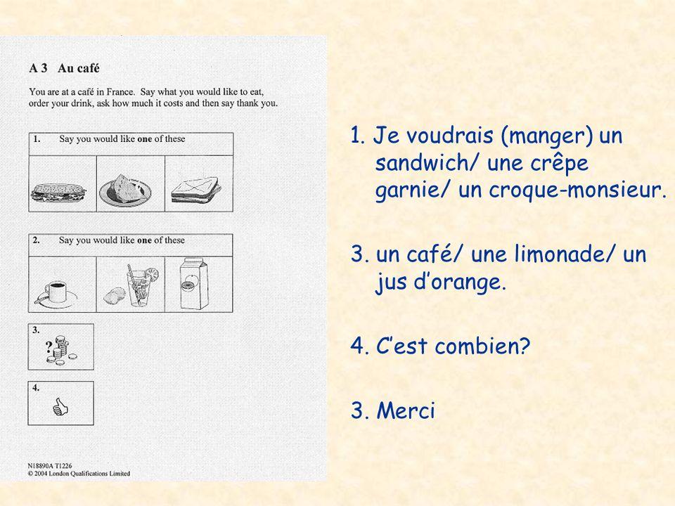 1. Je voudrais (manger) un sandwich/ une crêpe garnie/ un croque-monsieur. 3. un café/ une limonade/ un jus dorange. 4. Cest combien? 3. Merci