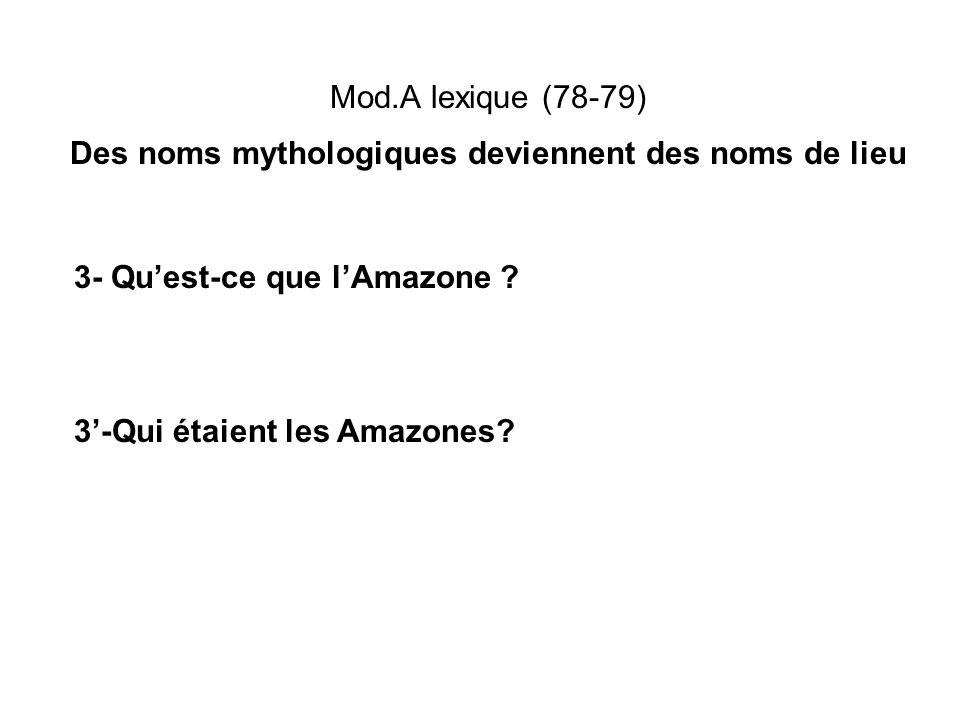 Mod.A lexique (78-79) Des noms mythologiques deviennent des noms de lieu 3- Quest-ce que lAmazone ? 3-Qui étaient les Amazones?