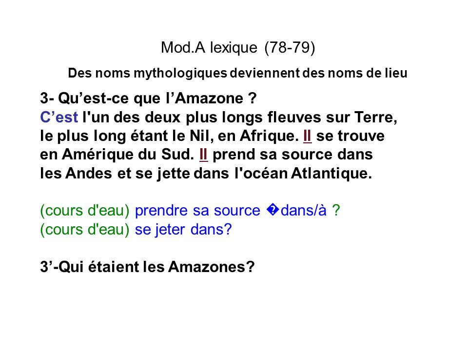 Mod.A lexique (78-79) Des noms mythologiques deviennent des noms de lieu 3- Quest-ce que lAmazone ? Cest l'un des deux plus longs fleuves sur Terre, l