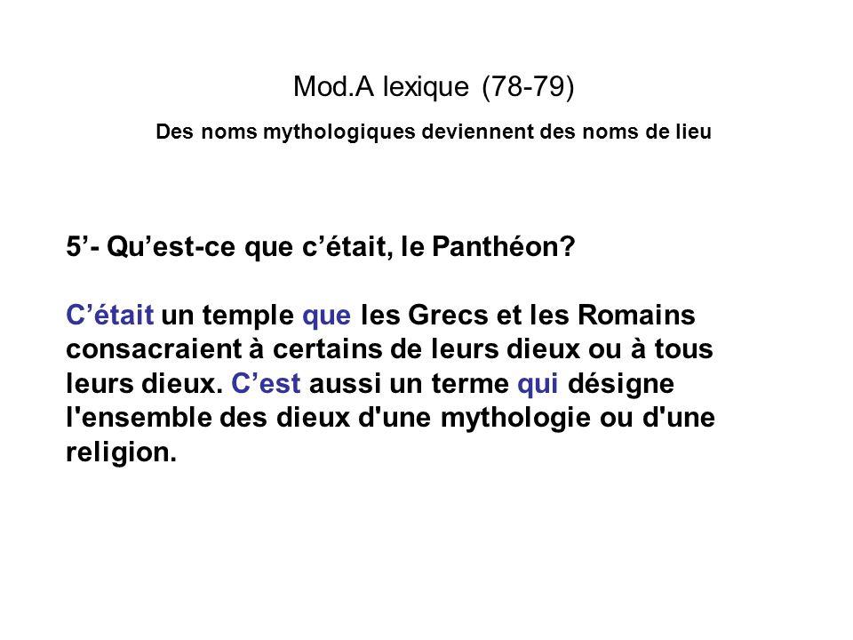 Mod.A lexique (78-79) Des noms mythologiques deviennent des noms de lieu 5- Quest-ce que cétait, le Panthéon? Cétait un temple que les Grecs et les Ro