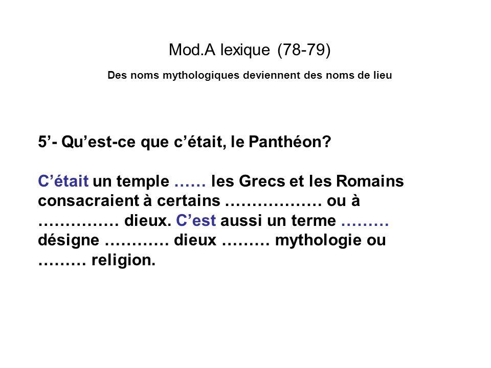 Mod.A lexique (78-79) Des noms mythologiques deviennent des noms de lieu 5- Quest-ce que cétait, le Panthéon? Cétait un temple …… les Grecs et les Rom