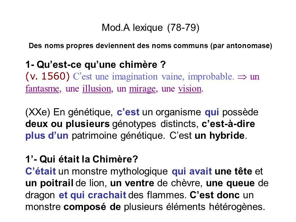 Mod.A lexique (78-79) Des noms propres deviennent des noms communs (par antonomase) 1- Quest-ce quune chimère ? (v. 1560) C est une imagination vaine,