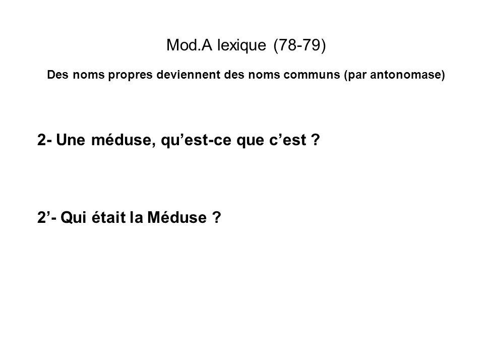 Mod.A lexique (78-79) Des noms propres deviennent des noms communs (par antonomase) 2- Une méduse, quest-ce que cest ? 2- Qui était la Méduse ?