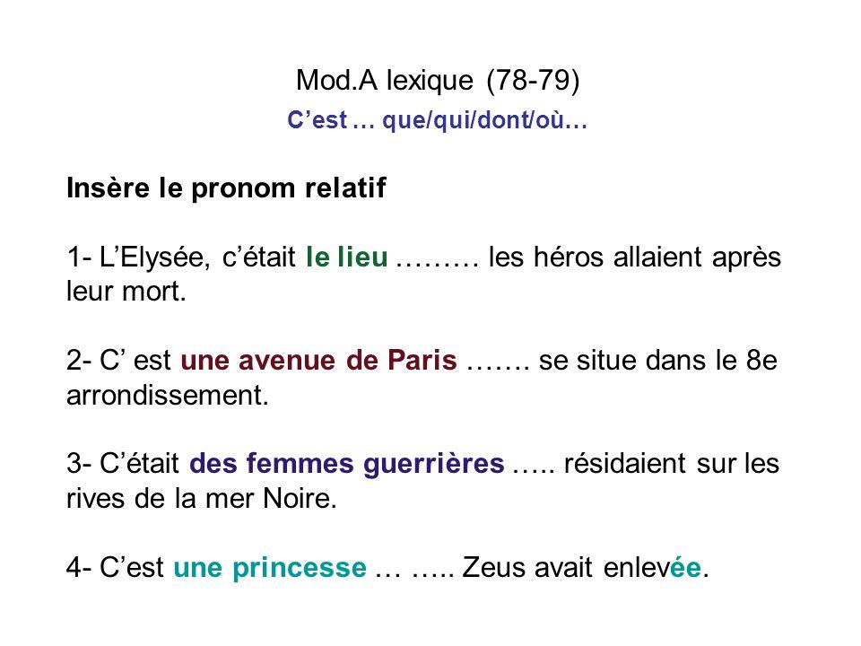 Mod.A lexique (78-79) Cest … que/qui/dont/où… Insère le pronom relatif 1- LElysée, cétait le lieu ……… les héros allaient après leur mort. 2- C est une